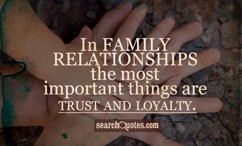 In family relationships the most important things are trust and loyalty.