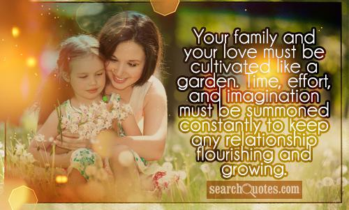 Your family and your love must be cultivated like a garden. Time, effort, and imagination must be summoned constantly to keep any relationship flourishing and growing.