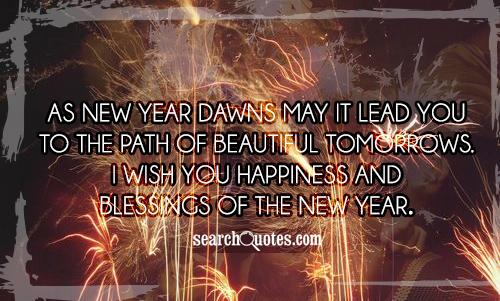 As New Year dawns may it lead you to the path of beautiful tomorrows. I wish you happiness and blessings of the New Year.