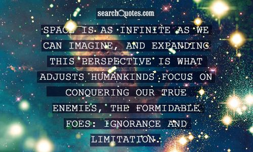 Space is as infinite as we can imagine, and expanding this perspective is what adjusts humankinds focus on conquering our true enemies, the formidable foes: ignorance and limitation.