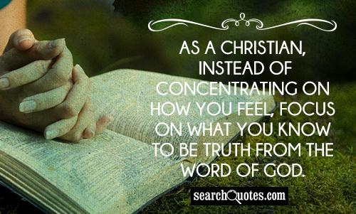 As a Christian, instead of concentrating on how you feel, focus on what you know to be truth from the Word of God.