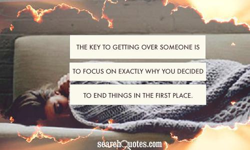 The key to getting over someone is to focus on EXACTLY WHY you decided to end things in the first place.