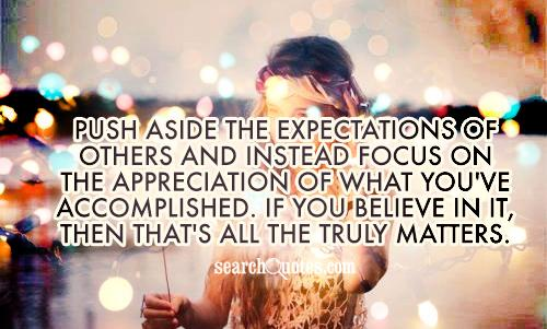 Push aside the expectations of others and instead focus on the appreciation of what you've accomplished. If you believe in it, then that's all the truly matters.