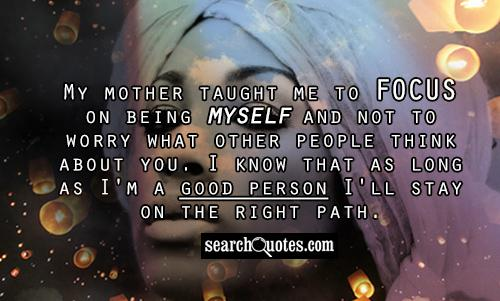 My mother taught me to focus on being myself and not to worry what other people think about you. I know that as long as I'm a good person I'll stay on the right path.
