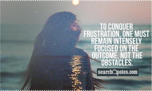 To conquer frustration, one must remain intensely focused on the outcome, not the obstacles.