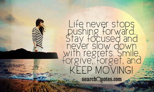 Life never stops pushing forward. Stay focused and never slow down with regrets. Smile, forgive, forget, and keep moving!
