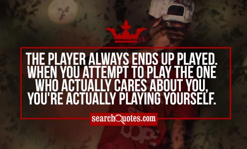 The player always ends up played. When you attempt to play the one who actually cares about you, you're actually playing yourself.