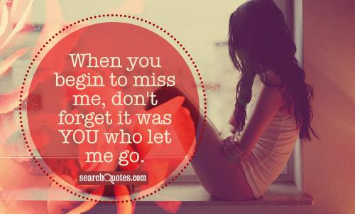 When you begin to miss me, don't forget it was YOU who let me go.