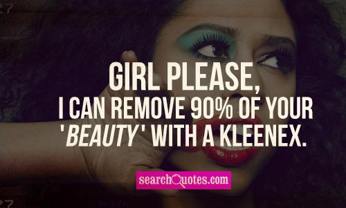 Girl please, I can remove 90% of your 'beauty' with a Kleenex.