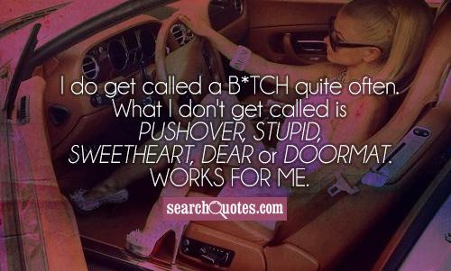 I do get called a b*tch quite often. What I don't get called is pushover, stupid, sweetheart, dear or doormat. Works for me.