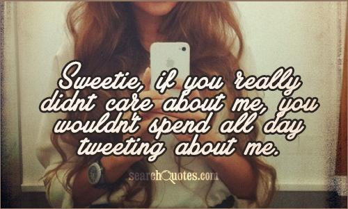 Sweetie, if you really didnt care about me, you wouldn't spend all day tweeting about me.