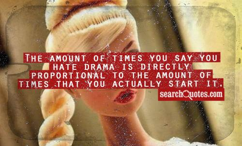 The amount of times you say you hate drama is directly proportional to the amount of times that you actually start it.