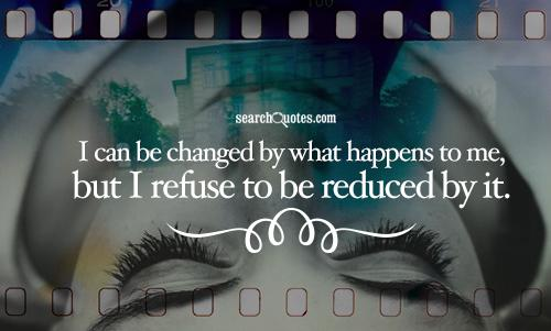 I can be changed by what happens to me, but I refuse to be reduced by it.
