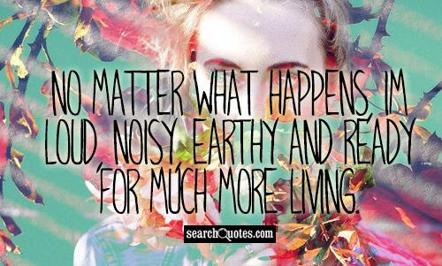 No matter what happens, Im loud, noisy, earthy and ready for much more living.
