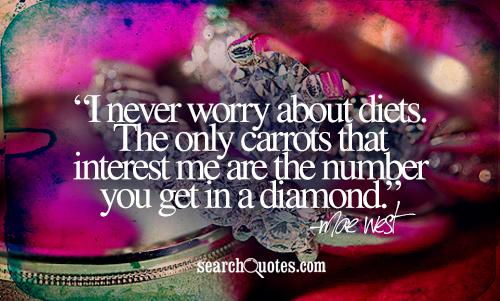 I never worry about diets. The only carrots that interest me are the number you get in a diamond.