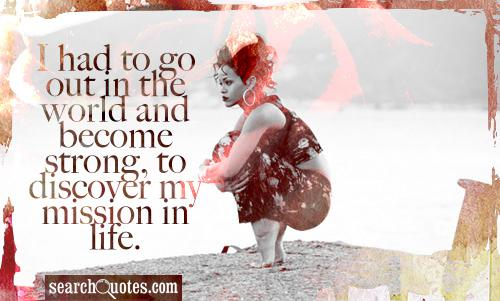 I had to go out in the world and become strong, to discover my mission in life.