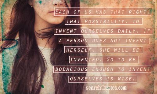 Each of us has that right, that possibility, to invent ourselves daily. If a person does not invent herself, she will be invented. So to be bodacious enough to invent ourselves is wise.
