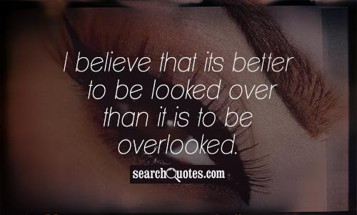 I believe that its better to be looked over than it is to be overlooked.