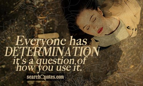 Everyone has determination - it's a question of how you use it.
