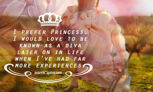 I prefer Princess. I would love to be known as a diva later on in life when I've had far more experiences.