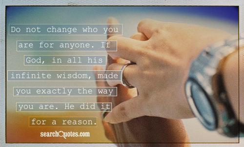 Do not change who you are for anyone. If God, in all his infinite wisdom, made you exactly the way you are. He did it for a reason.