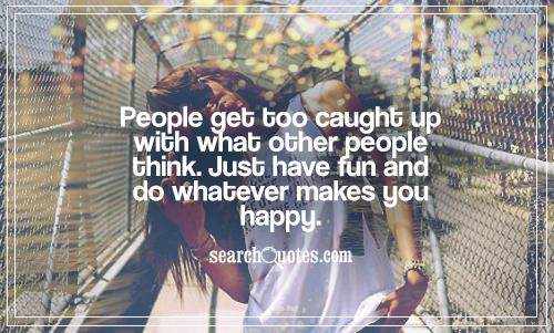People get too caught up with what other people think. Just have fun and do whatever makes you happy.