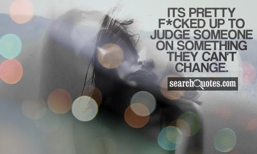 Its pretty f*cked up to judge someone on something they can't change.