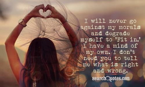 I will never go against my morals and degrade myself to 'Fit in.' I have a mind of my own. I don't need you to tell me what is right and wrong.