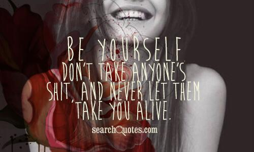 Be yourself, don't take anyone's shit, and never let them take you alive.