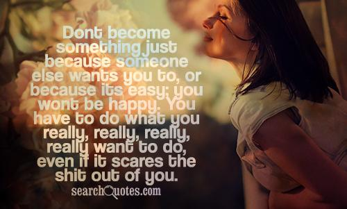 Dont become something just because someone else wants you to, or because its easy; you wont be happy. You have to do what you really, really, really, really want to do, even if it scares the shit out of you.