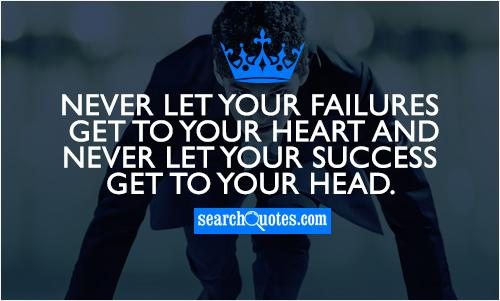 Never let your failures get to your heart and never let your success get to your head.