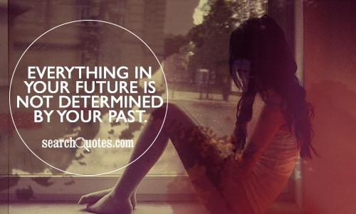 Everything in your future is NOT determined by your past.