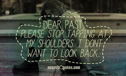 Dear past, please stop tapping at my shoulders. I dont want to look back...
