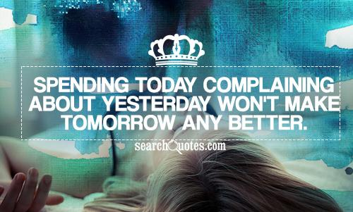 Complaining About Yesterday Won't Make Tomorrow Any Better