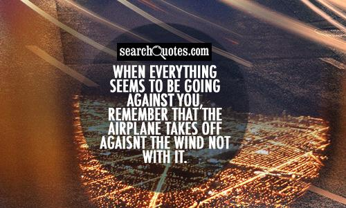 When everything seems to be going against you, remember that the airplane takes off against the wind not with it.