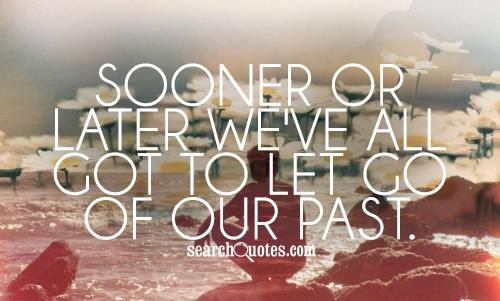Sooner or later we've all got to let go of our past.