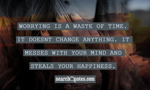 Worrying is a waste of time. It doesnt change anything. It messes with your mind and steals your happiness.
