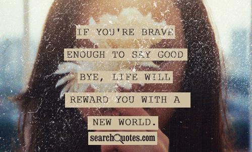 If you're brave enough to say good bye, life will reward you with a new world.