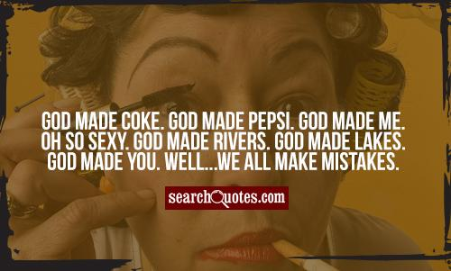 God made coke. God made pepsi. God made me. Oh so sexy. God made rivers. God made lakes. God made you. Well...we all   make mistakes.