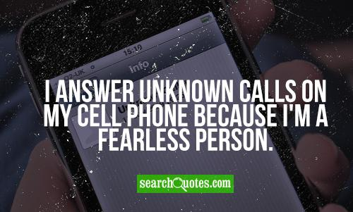 I answer unknown calls on my cell phone because I'm a fearless person.