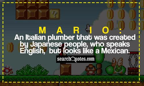 Mario: An Italian plumber that was created by Japanese people, who speaks English, but looks like a Mexican.