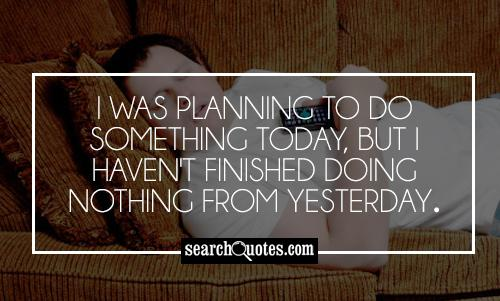 I was planning to do something today, but I haven't finished doing nothing from yesterday.