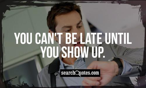 You can't be late until you show up.