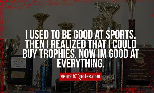 I used to be good at sports. Then I realized that I could buy trophies. Now Im good at everything.