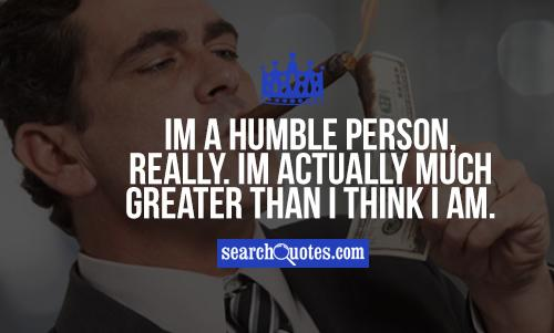 Im a humble person, really. I'm actually much greater than I think I am.
