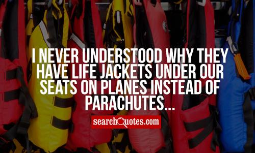 I never understood why they have life jackets under our seats on planes instead of parachutes...