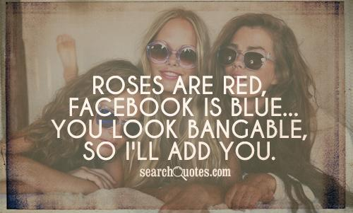 Roses are red, Facebook is blue...you look bangable, so I'll add you.