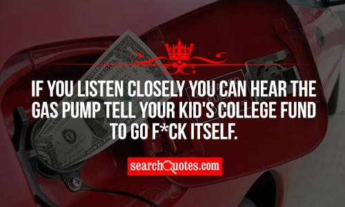 If you listen closely you can hear the gas pump tell your kid's college fund to go f*ck itself.