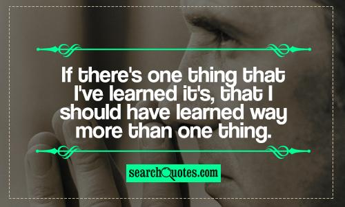 If there's one thing that I've learned it's, that I should have learned way more than one thing.
