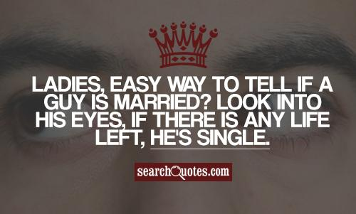 Ladies, easy way to tell if a guy is married? Look into his eyes, if there is any life left, he's single.